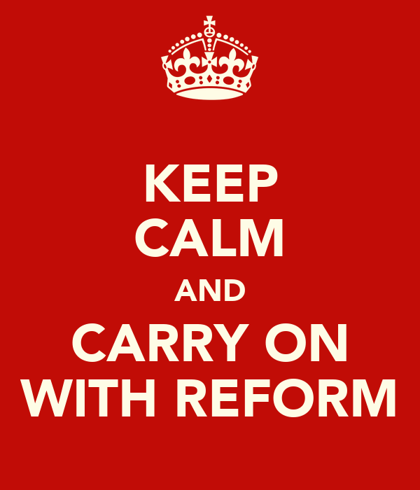 KEEP CALM AND CARRY ON WITH REFORM