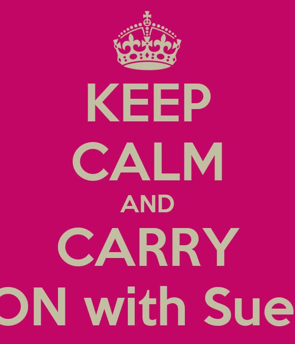 KEEP CALM AND CARRY ON with Sue