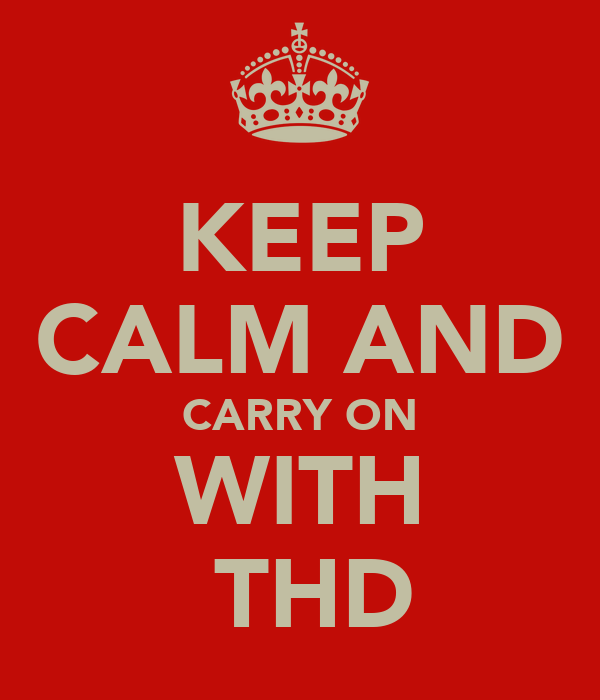 KEEP CALM AND CARRY ON WITH  THD