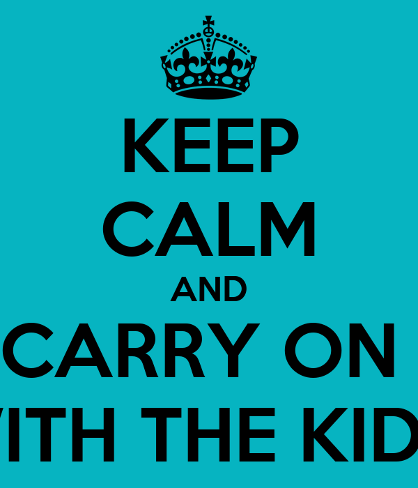 KEEP CALM AND CARRY ON  WITH THE KIDS
