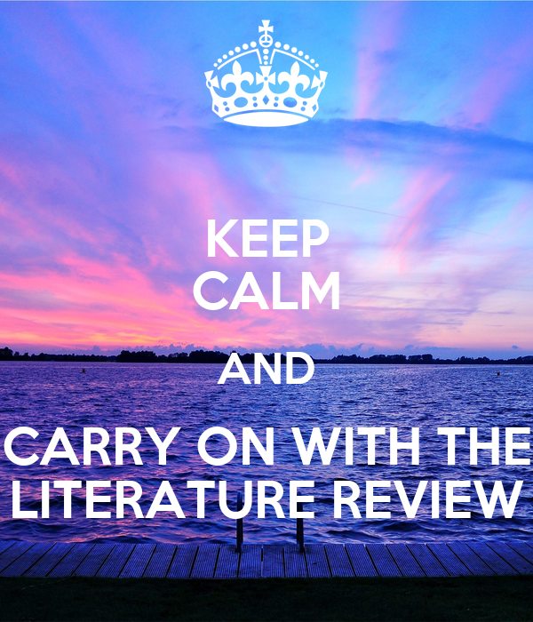 KEEP CALM AND CARRY ON WITH THE LITERATURE REVIEW