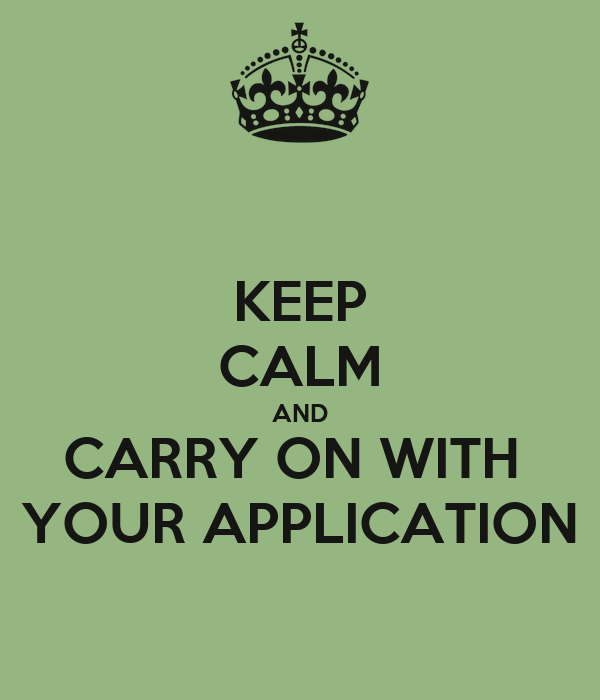 KEEP CALM AND CARRY ON WITH  YOUR APPLICATION