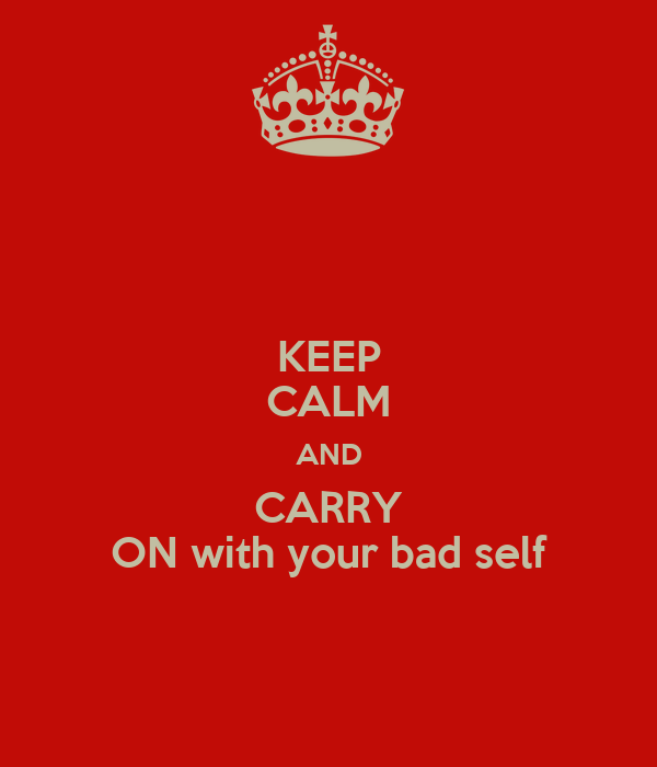 KEEP CALM AND CARRY ON with your bad self
