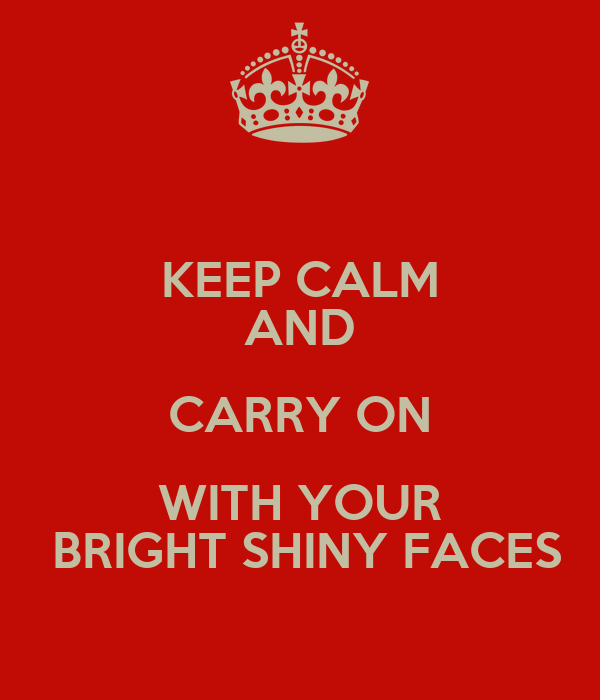 KEEP CALM AND CARRY ON WITH YOUR  BRIGHT SHINY FACES