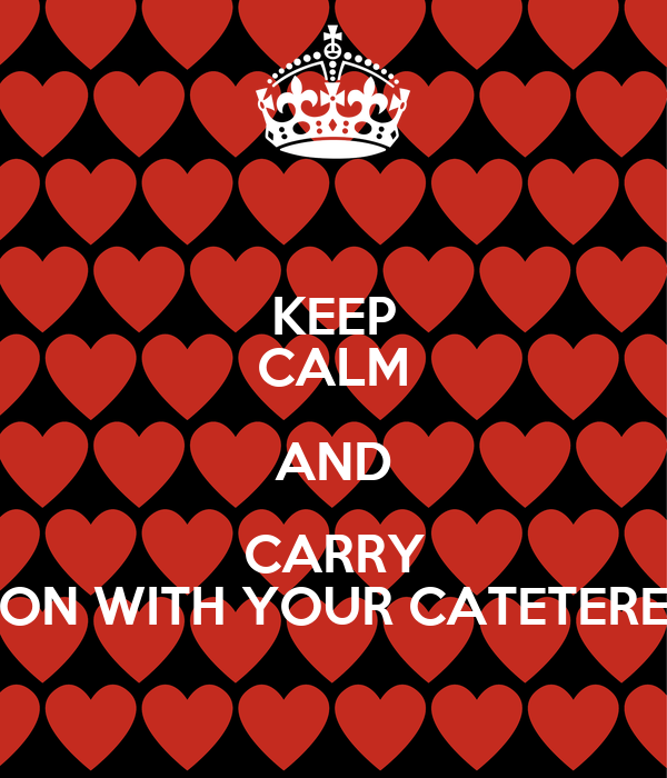 KEEP CALM AND CARRY ON WITH YOUR CATETERE