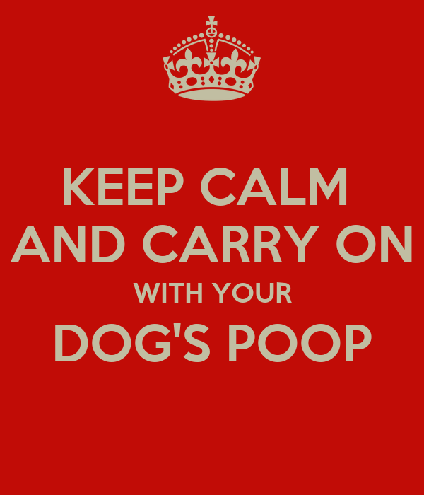 KEEP CALM  AND CARRY ON WITH YOUR DOG'S POOP