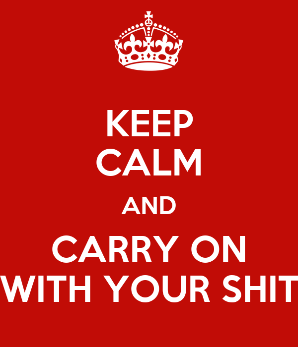 KEEP CALM AND CARRY ON WITH YOUR SHIT