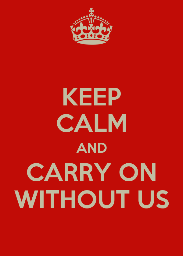 KEEP CALM AND CARRY ON WITHOUT US