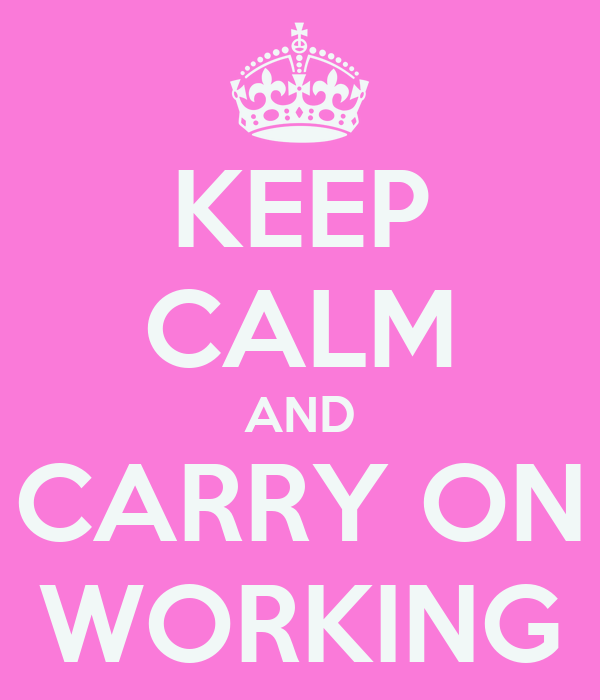 KEEP CALM AND CARRY ON WORKING