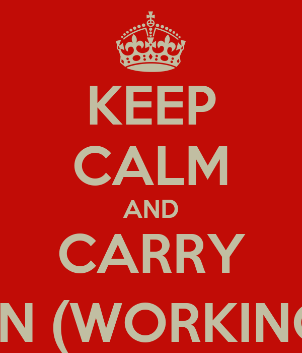 KEEP CALM AND CARRY ON (WORKING)