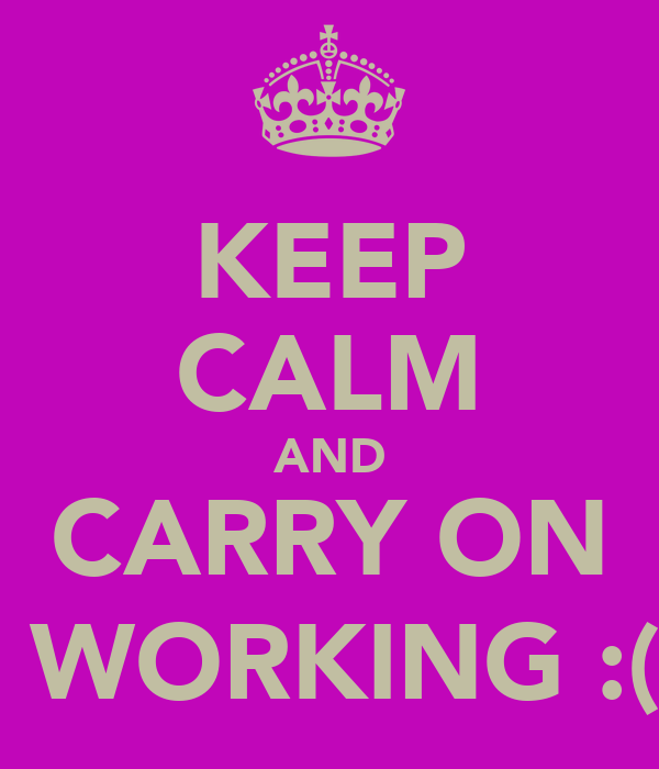 KEEP CALM AND CARRY ON  WORKING :(