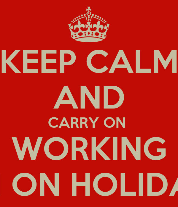 KEEP CALM AND CARRY ON  WORKING I'M ON HOLIDAY