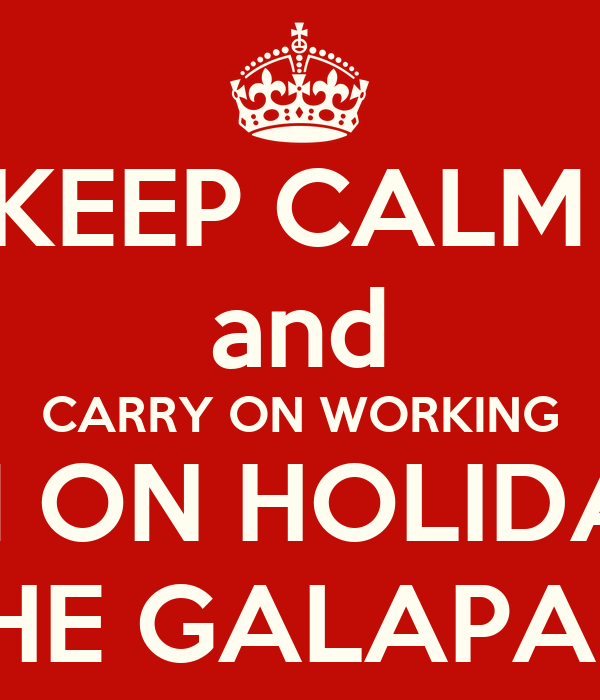 KEEP CALM  and CARRY ON WORKING I'M ON HOLIDAY IN THE GALAPAGOS