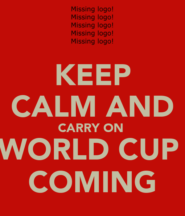 KEEP CALM AND CARRY ON  WORLD CUP  COMING
