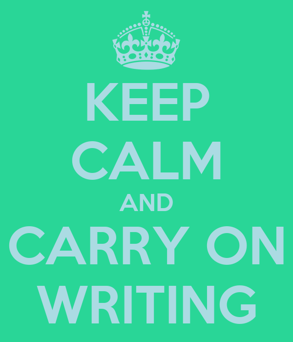 KEEP CALM AND CARRY ON WRITING
