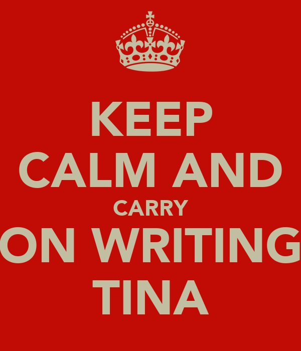 KEEP CALM AND CARRY ON WRITING TINA
