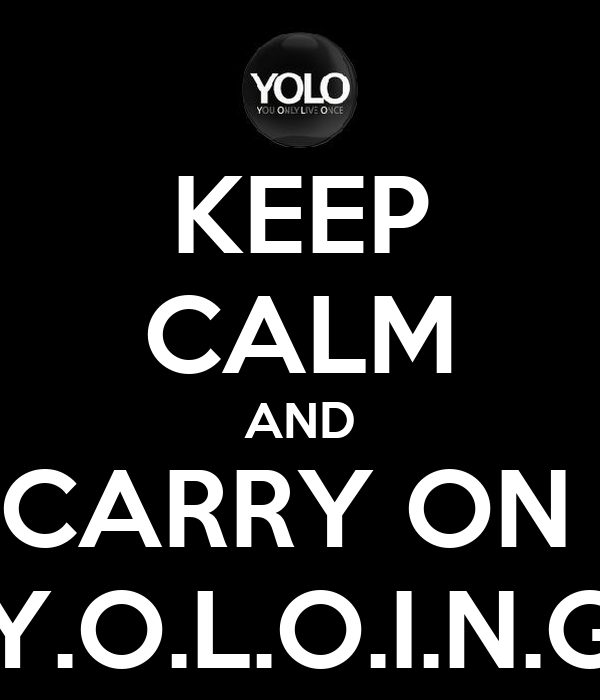 KEEP CALM AND CARRY ON  Y.O.L.O.I.N.G