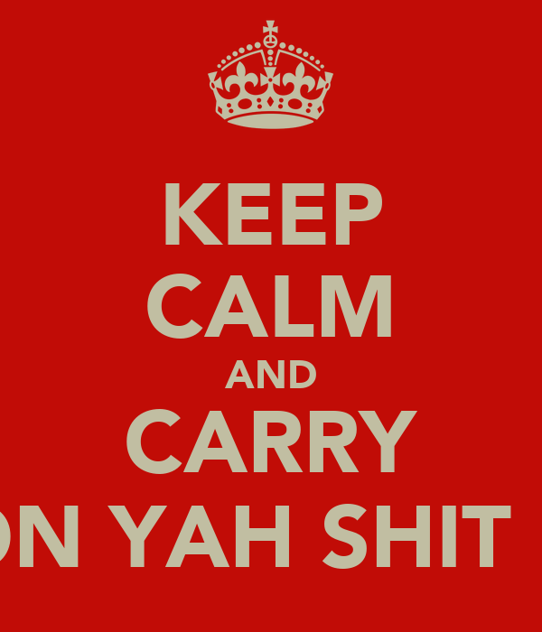 KEEP CALM AND CARRY ON YAH SHIT !