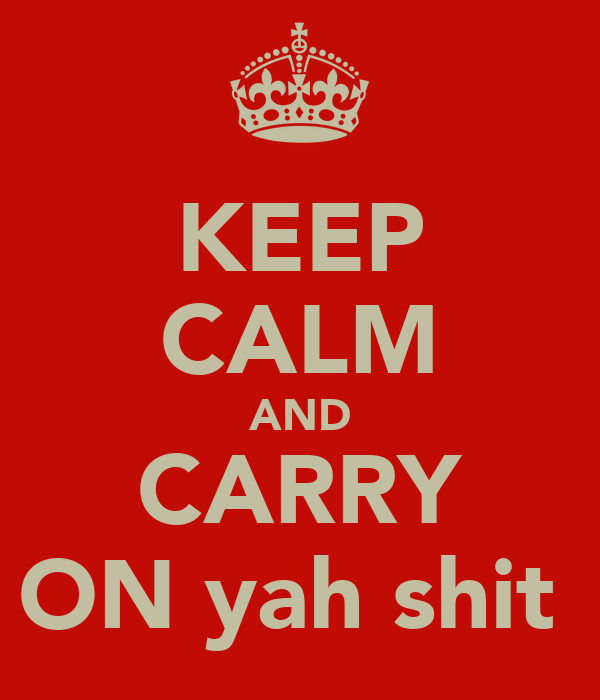 KEEP CALM AND CARRY ON yah shit