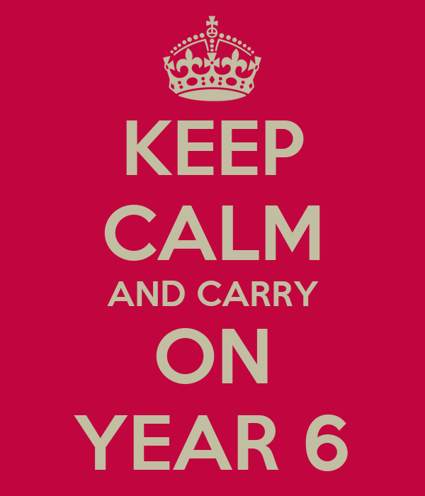 KEEP CALM AND CARRY ON YEAR 6