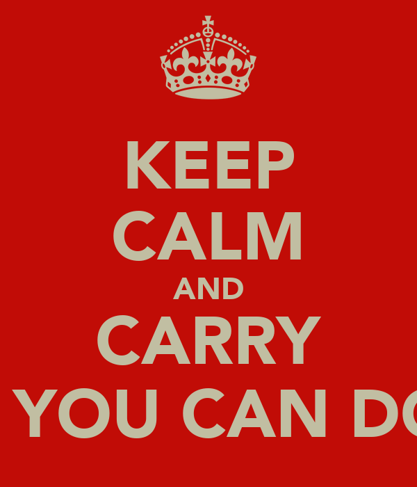 KEEP CALM AND CARRY ON YOU CAN DO IT
