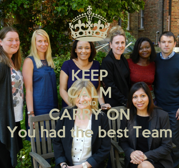 KEEP CALM AND CARRY ON You had the best Team