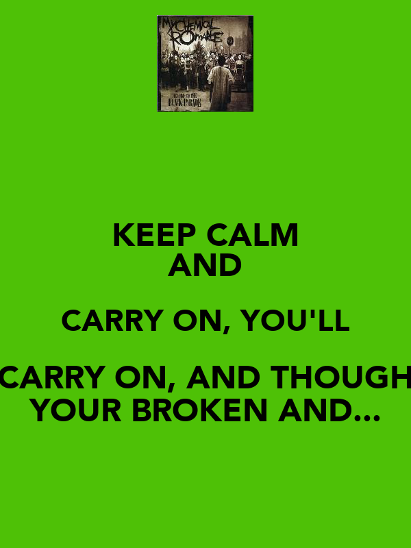 KEEP CALM AND CARRY ON, YOU'LL CARRY ON, AND THOUGH YOUR BROKEN AND...