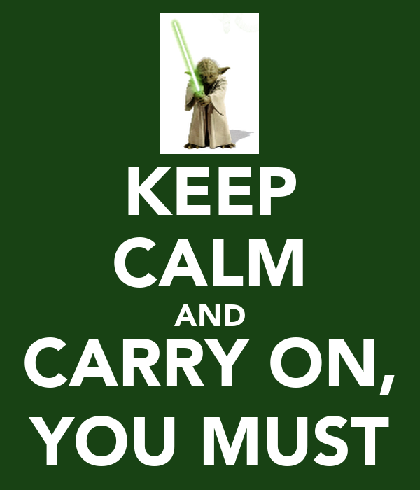 KEEP CALM AND CARRY ON, YOU MUST
