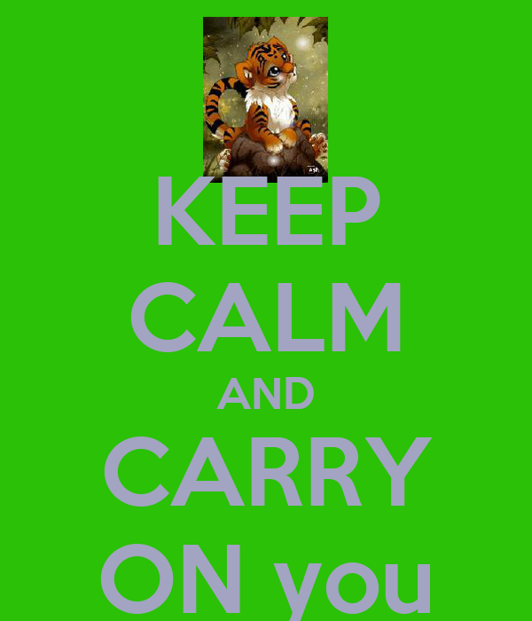 KEEP CALM AND CARRY ON you