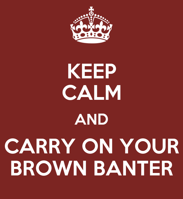 KEEP CALM AND CARRY ON YOUR BROWN BANTER