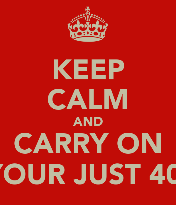 KEEP CALM AND CARRY ON YOUR JUST 40.