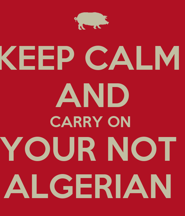 KEEP CALM  AND CARRY ON  YOUR NOT  ALGERIAN