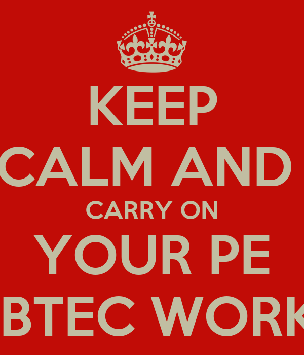 KEEP CALM AND   CARRY ON   YOUR PE   BTEC WORK