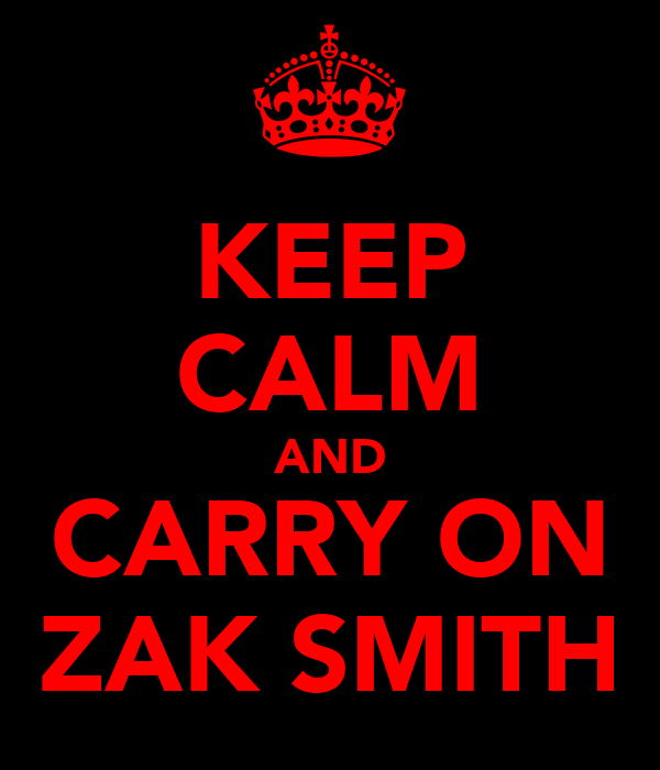 KEEP CALM AND CARRY ON ZAK SMITH
