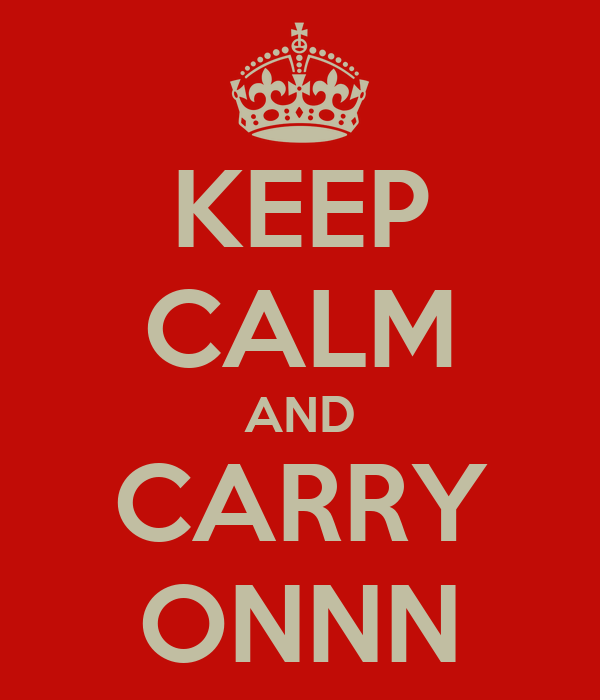 KEEP CALM AND CARRY ONNN