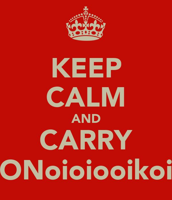 KEEP CALM AND CARRY ONoioiooikoi
