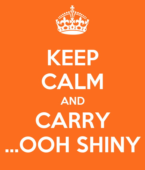 KEEP CALM AND CARRY ...OOH SHINY
