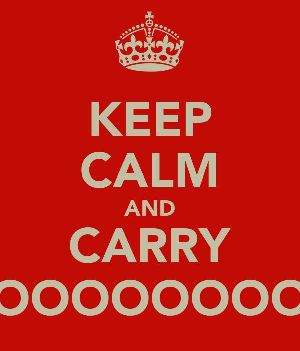 KEEP CALM AND CARRY OOOOOOOOOOON