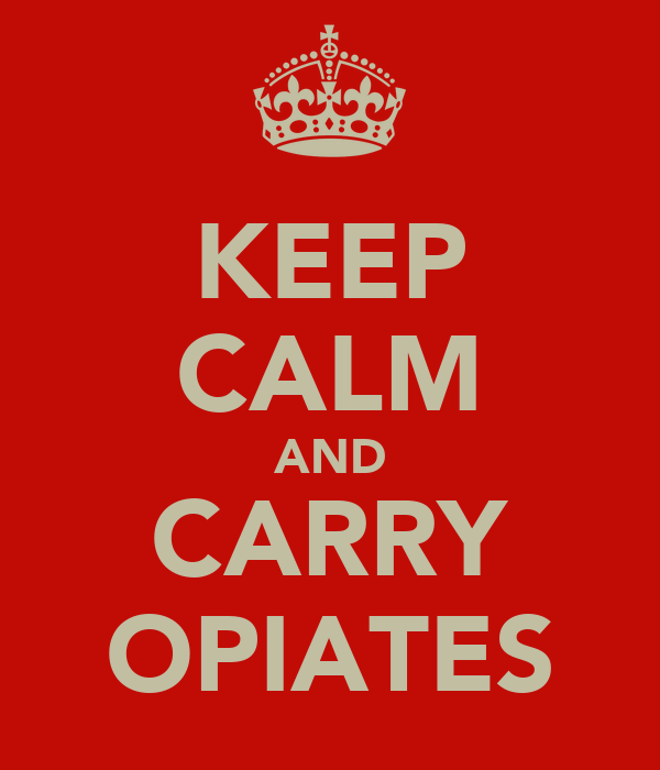 KEEP CALM AND CARRY OPIATES