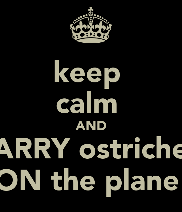 keep  calm  AND CARRY ostriches  ON the plane