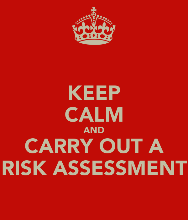 KEEP CALM AND CARRY OUT A RISK ASSESSMENT