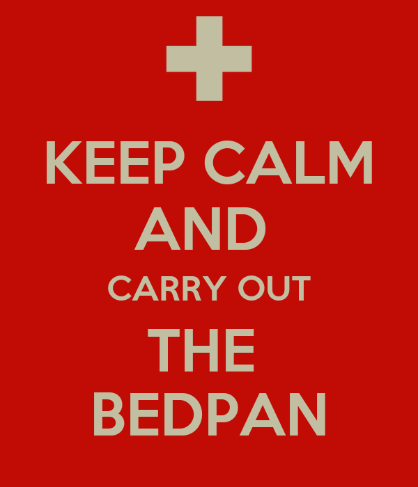 KEEP CALM AND  CARRY OUT THE  BEDPAN