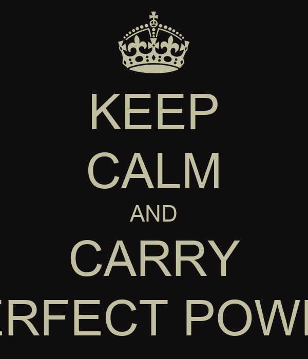 KEEP CALM AND CARRY PERFECT POWER