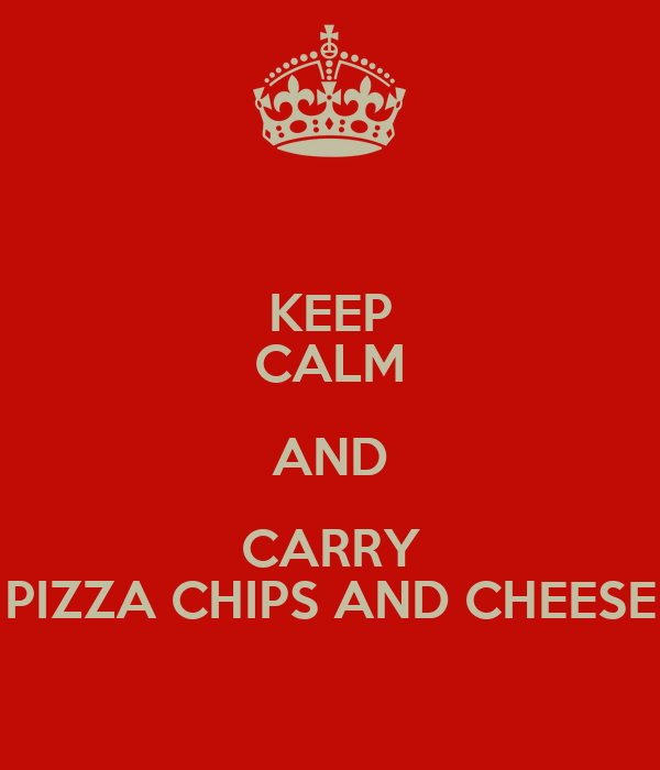 KEEP CALM AND CARRY PIZZA CHIPS AND CHEESE