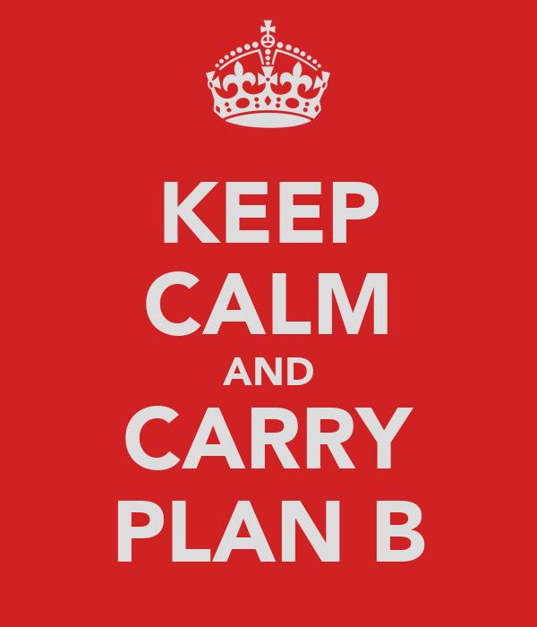 KEEP CALM AND CARRY PLAN B