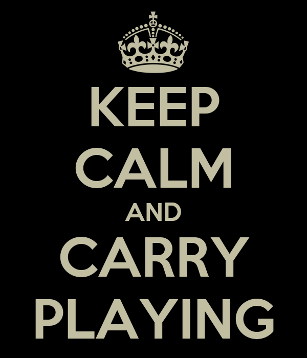 KEEP CALM AND CARRY PLAYING