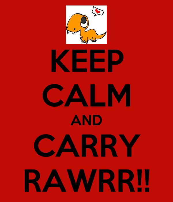 KEEP CALM AND CARRY RAWRR!!