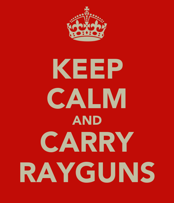 KEEP CALM AND CARRY RAYGUNS
