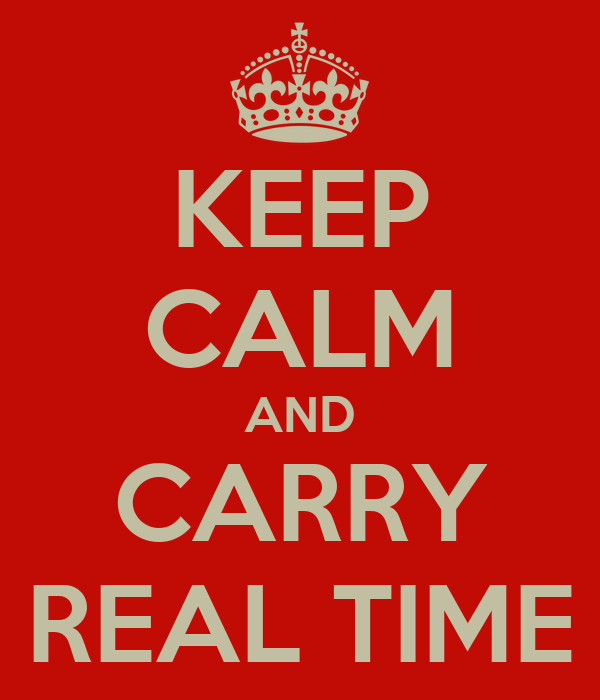 KEEP CALM AND CARRY REAL TIME