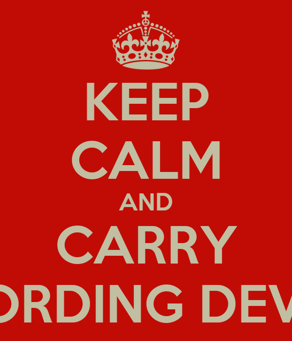 KEEP CALM AND CARRY RECORDING DEVICES